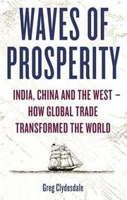 Waves Of Prosperity : India China And The West How Global Trade Transformed The Worldgreg Clydesdale