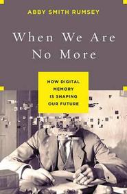 When We Are No More : How Digital Memory Is       Shaping Our Future