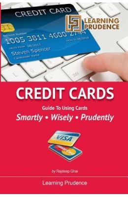 Credit Cards: Guide to Using Cards Smartly, Wisely, Prudently