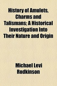 History of Amulets, Charms and Talismans; A Historical Investigation Into Their Nature and Origin