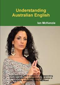 Understanding Australian English: An Essential Guide to assist in Understanding Aussies and being Understood by Aussies in Australia. Australian Slang Explained