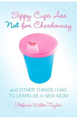 Sippy Cups Are Not for Chardonnay: And Other Things I Had to Learn as a New Mom