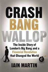 Crash Bang Wallop: Inside Story Of Londons Big Bang And A Finacial Revolution That Changed The World