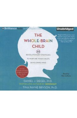 The Whole-Brain Child: 12 Revolutionary Strategies to Nurture Your Child's Developing Mind, Survive Everyday Parenting Struggles, and Help Yo
