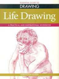 Essential Guide To Drawing Life Drawing : A Practical & Inspirational Workbook