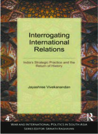 Interrogating International Relations: Indias Strategic Practice And The Return of History