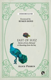 East Of Suez : Stories Of Love Betrayal & Huntingsfrom The Raj