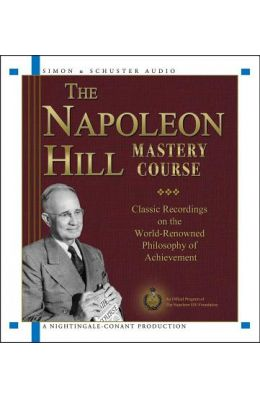 The Napoleon Hill Mastery Course: Classic Recordings on the World-Renowned Philosophy of Achievement
