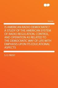 Is American Radio Democratic? a Study of the American System of Radio Regulation, Control, and Operation as Related to the Democratic Way of Life with