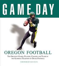 Game Day: Oregon Football: The Greatest Games, Players, Coaches And Teams In The Glorious Tradition Of Ducks Football (Game Day