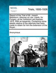 Report of the Trial of Mr. Joseph Blackburn, Attorney at Law, Leeds, for Forgery, at the Yorkshire Lent Assizes, 1815. With an Appendix, Containing ... obtain for him the extension of the Royal...