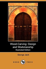Wood-Carving: Design and Workmanship (Illustrated Edition) (Dodo Press)