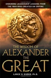 Wisdom Of Alaexander The Great - Enduring         Leadership Lessons From The Man Who Created An