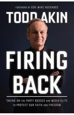 Firing Back: Taking on the Party Bosses and Media Elite to Protect Our Faith and Freedom