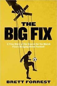 Big Fix : A True Story Of The Search For The Match Fixers Bringing Down Football