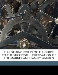 Hardening for Profit, a Guide to the Successful Cultivation of the Market and Family Garden