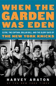 When The Garden Was Eden: Clyde, The Captain, Dollar Bill, And The Glory Days Of The Old Knicks
