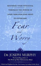Fear And Worry : Maximize Your Potential Through The Power Of Your Subconscious Mind To Overcome