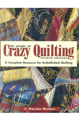 Magic Of Crazy Quilting : A Complete Resource For Embellished Quilting