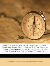 The Decisions of the Court of Session: From Its First Institution to the Present Time: Digested Under Proper Heads, in the Form of a Dictionary, Volum