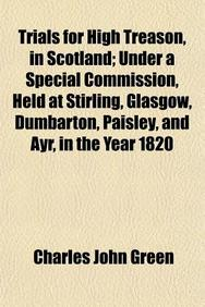 Trials for High Treason, in Scotland (Volume 1); Under a Special Commission, Held at Stirling, Glasgow, Dumbarton, Paisley, and Ayr, in the Year 1820