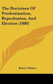 The Doctrines of Predestination, Reprobation, and Election (1880)