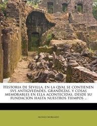Historia de Sevilla, En La Qval Se Contienen Svs Antigvedades, Grandezas, y Cosas Memorables En Ella Acontecidas, Desde Su Fundacion Hasta Nuestros Ti