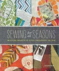 Sewing For All Seasons : 24 Stylish Projects To Stitch Throughout The Year