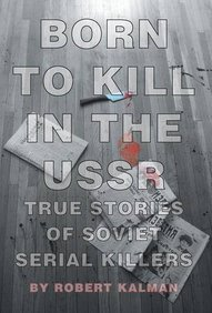 Born to Kill in the USSR - True Stories of Soviet Serial Killers
