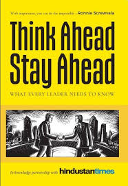 Think Ahead Stay Ahead : What Every Leader Needs To Know