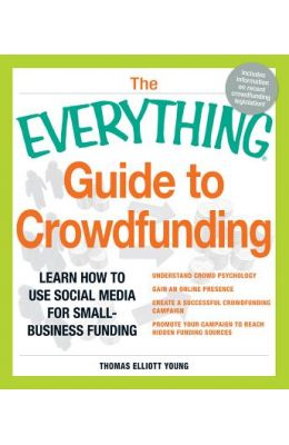 Everything Guide To Crowdfunding : Learn How To   Use Social Media For Small Business Funding