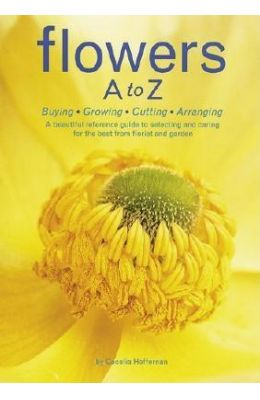 Flowers A To Z - Buying Growing Cutting Arranging