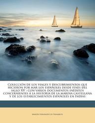 Colecci N de Los Viages y Descubrimientos Que Hicieron Por Mar Los Espa Oles Desde Fines del Siglo XV: Con Varios Documentos in Ditos Concernientes La