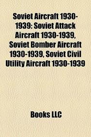 Soviet Aircraft 1930-1939: Soviet Attack Aircraft 1930-1939, Soviet Bomber Aircraft 1930-1939, Soviet Civil Utility Aircraft 1930-1939
