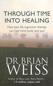 Through Time Into Healing - How Past Life Regression Therapy Can Heal Mind Body & Soul