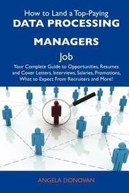 How to Land a Top-Paying Data processing managers Job: Your Complete Guide to Opportunities, Resumes and Cover Letters, Interviews, Salaries, Promotions, What to Expect From Recruiters and More