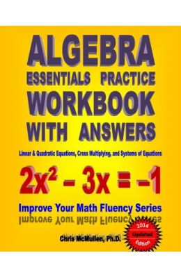 Algebra Essentials Practice Workbook with Answers: Linear & Quadratic Equations, Cross Multiplying, and Systems of Equations: Improve Your Math Fluenc
