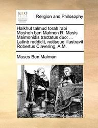 Halkhut Talmud Torah Rabi Mosheh Ben Maimon R. Mosis Maimonidis Tractatus Duo: ... Latin Reddidit, Notisque Illustravit Robertus