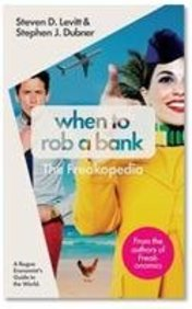 WHEN TO ROB A BANK : A ROGUE ECONOMISTS GUIDE TO  THE WORLD