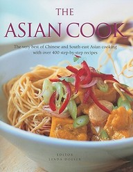 The Asian Cook: The Very Best Of Chinese And South-East Asian Cooking With Over 400 Step-By-Step Recipes