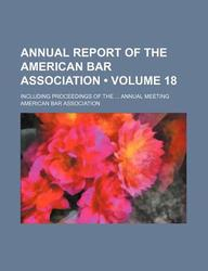 Annual Report of the American Bar Association (Volume 18); Including Proceedings of the Annual Meeting