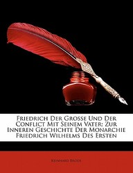 Friedrich Der Grosse Und Der Conflict Mit Seinem Vater; Zur Inneren Geschichte Der Monarchie Friedrich Wilhelms Des Ersten