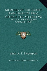 Memoirs of the Court and Times of King George the Second V2: And His Consort Queen Caroline (1850)