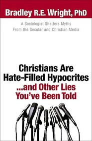 Christians Are Hate-Filled Hypocrites...And Other Lies You've Been Told: A Sociologist Shatters Myths From The Secular And Chris