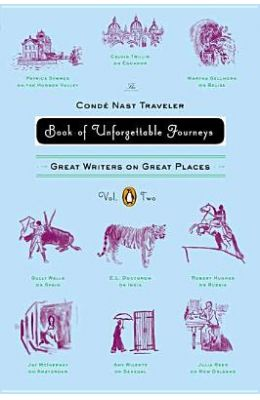 The Conde Nast Traveler Book of Unforgettable Journeys, Volume II: Great Writers on Great Places