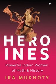 Heroines : Powerful Indian Women Of Myth & History