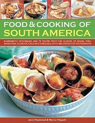 Food & Cooking Of South America: Ingredients, Techniques And Signature Recipes From The Undiscovered Traditional Cuisines Of Bra