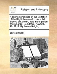 A sermon preached at the visitation of the Right Reverend ... John Ld. Bishop of London, held in the parish-church of St. Sepulchre, Novemb. 10. 1719. By James Knight, ...