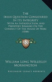 The Irish Question Considered in Its Integrity: With an Introduction, and Prefatory Remarks on the Conduct of the House of Peers (1844)