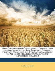 New Commentaries on Marriage, Divorce, and Separation as to the Law, Evidence, Pleading, Practice, Forms and the Evidence of Marriage in All Issues on